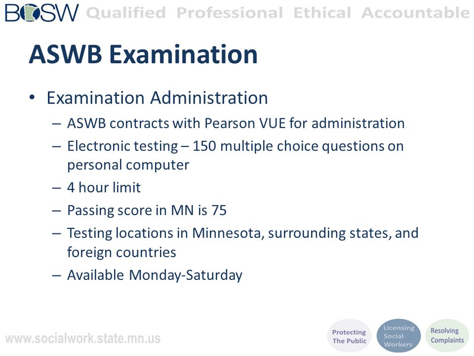 ASWB Examination Examination Administration – ASWB contracts with Pearson VUE for administration – Electronic testing – 150 multiple choice questions on personal computer – 4 hour limit – Passing score in MN is 75 – Testing locations in Minnesota, surrounding states, and foreign countries – Available Monday-Saturday