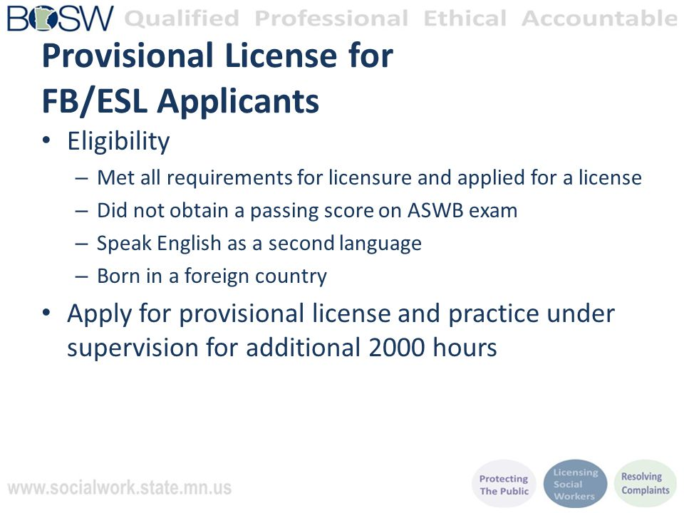 Provisional License for FB/ESL Applicants Eligibility – Met all requirements for licensure and applied for a license – Did not obtain a passing score on ASWB exam – Speak English as a second language – Born in a foreign country Apply for provisional license and practice under supervision for additional 2000 hours