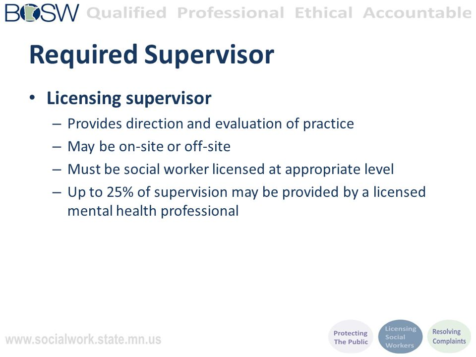Required Supervisor Licensing supervisor – Provides direction and evaluation of practice – May be on-site or off-site – Must be social worker licensed at appropriate level – Up to 25% of supervision may be provided by a licensed mental health professional