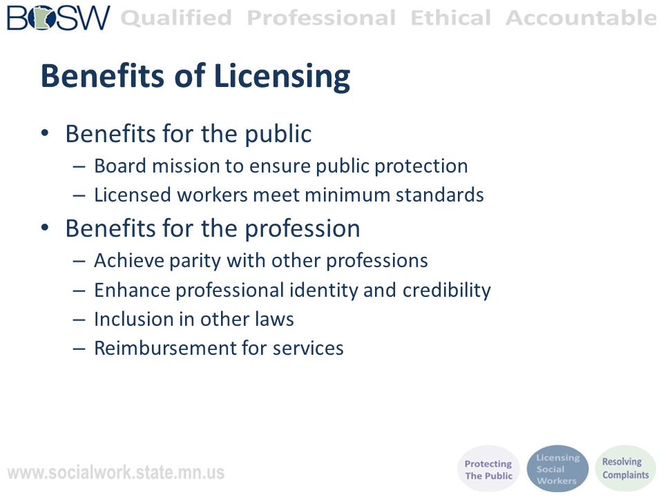 Benefits of Licensing Benefits for the public – Board mission to ensure public protection – Licensed workers meet minimum standards Benefits for the profession – Achieve parity with other professions – Enhance professional identity and credibility – Inclusion in other laws – Reimbursement for services