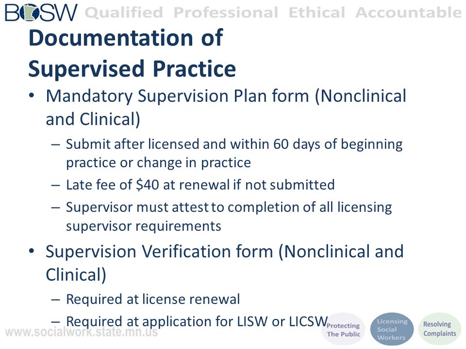 Documentation of Supervised Practice Mandatory Supervision Plan form (Nonclinical and Clinical) – Submit after licensed and within 60 days of beginning practice or change in practice – Late fee of $40 at renewal if not submitted – Supervisor must attest to completion of all licensing supervisor requirements Supervision Verification form (Nonclinical and Clinical) – Required at license renewal – Required at application for LISW or LICSW