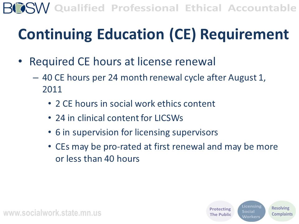 Continuing Education (CE) Requirement Required CE hours at license renewal – 40 CE hours per 24 month renewal cycle after August 1, 2011 2 CE hours in social work ethics content 24 in clinical content for LICSWs 6 in supervision for licensing supervisors CEs may be pro-rated at first renewal and may be more or less than 40 hours