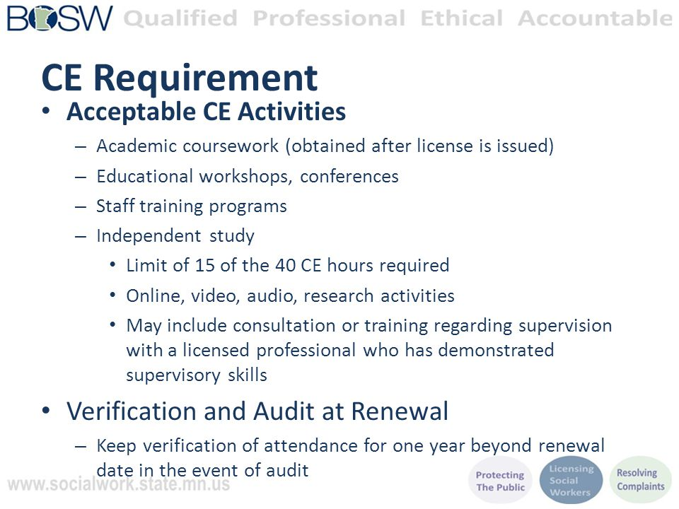 CE Requirement Acceptable CE Activities – Academic coursework (obtained after license is issued) – Educational workshops, conferences – Staff training programs – Independent study Limit of 15 of the 40 CE hours required Online, video, audio, research activities May include consultation or training regarding supervision with a licensed professional who has demonstrated supervisory skills Verification and Audit at Renewal – Keep verification of attendance for one year beyond renewal date in the event of audit