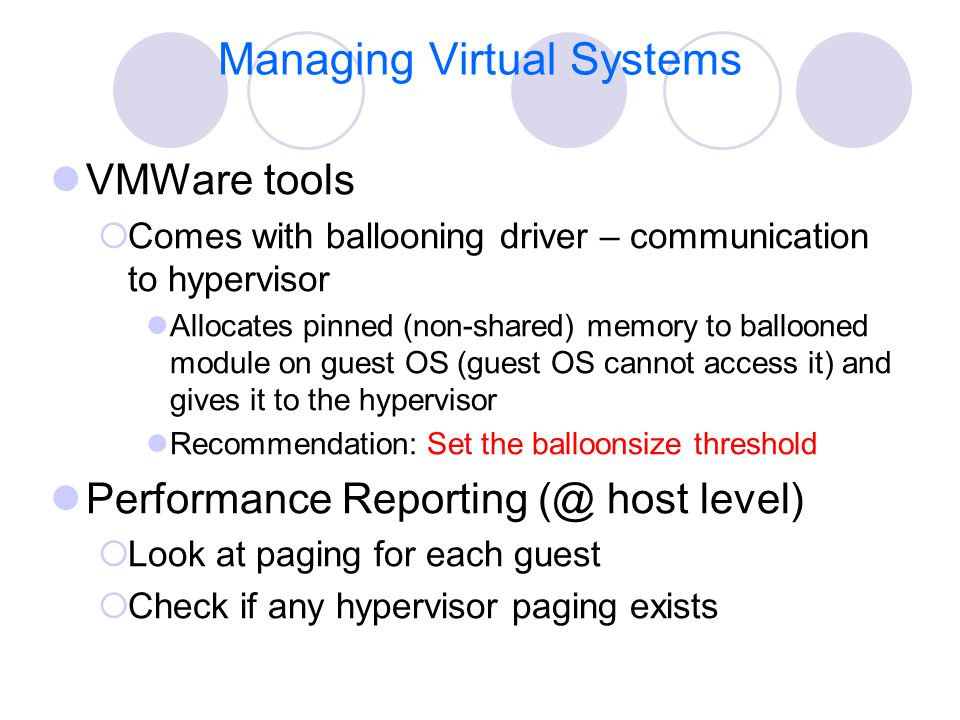 Managing Virtual Systems VMWare tools  Comes with ballooning driver – communication to hypervisor Allocates pinned (non-shared) memory to ballooned m