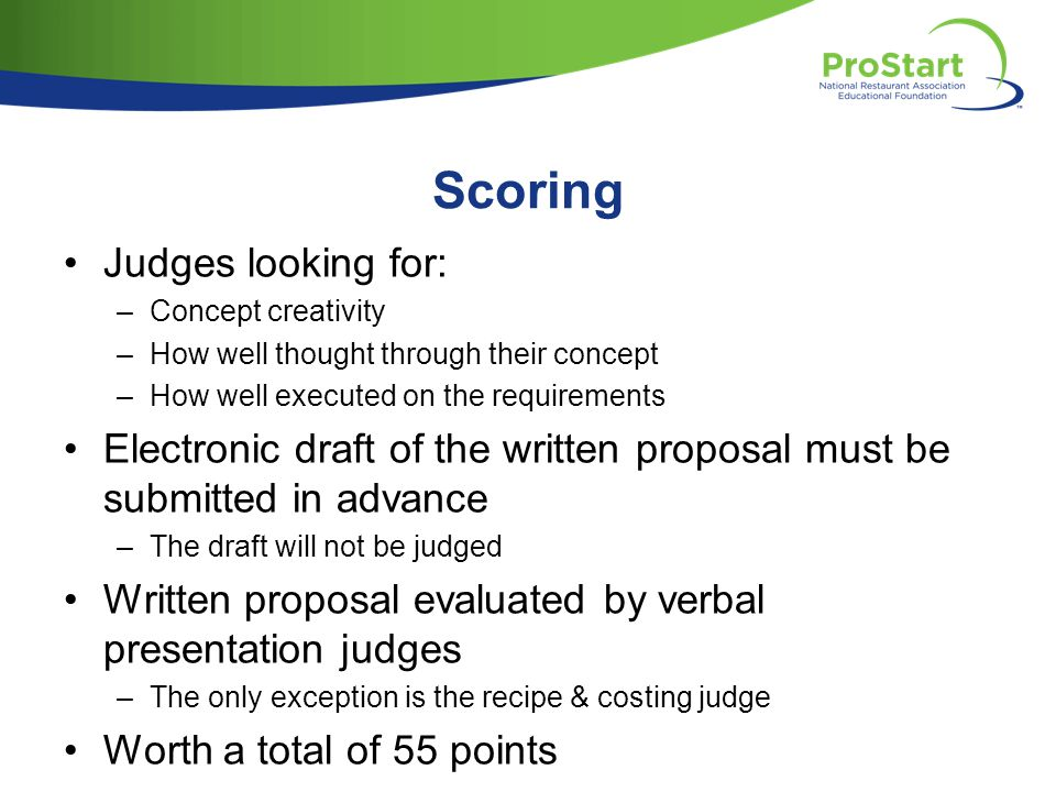 Scoring Judges looking for: –Concept creativity –How well thought through their concept –How well executed on the requirements Electronic draft of the written proposal must be submitted in advance –The draft will not be judged Written proposal evaluated by verbal presentation judges –The only exception is the recipe & costing judge Worth a total of 55 points