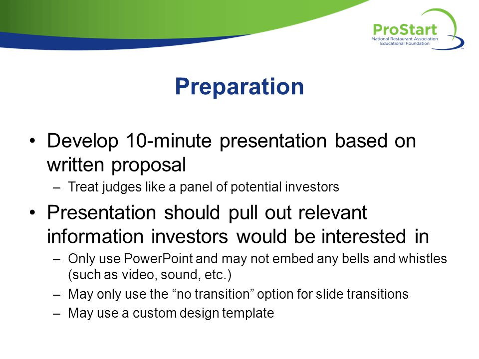 Preparation Develop 10-minute presentation based on written proposal –Treat judges like a panel of potential investors Presentation should pull out relevant information investors would be interested in –Only use PowerPoint and may not embed any bells and whistles (such as video, sound, etc.) –May only use the no transition option for slide transitions –May use a custom design template