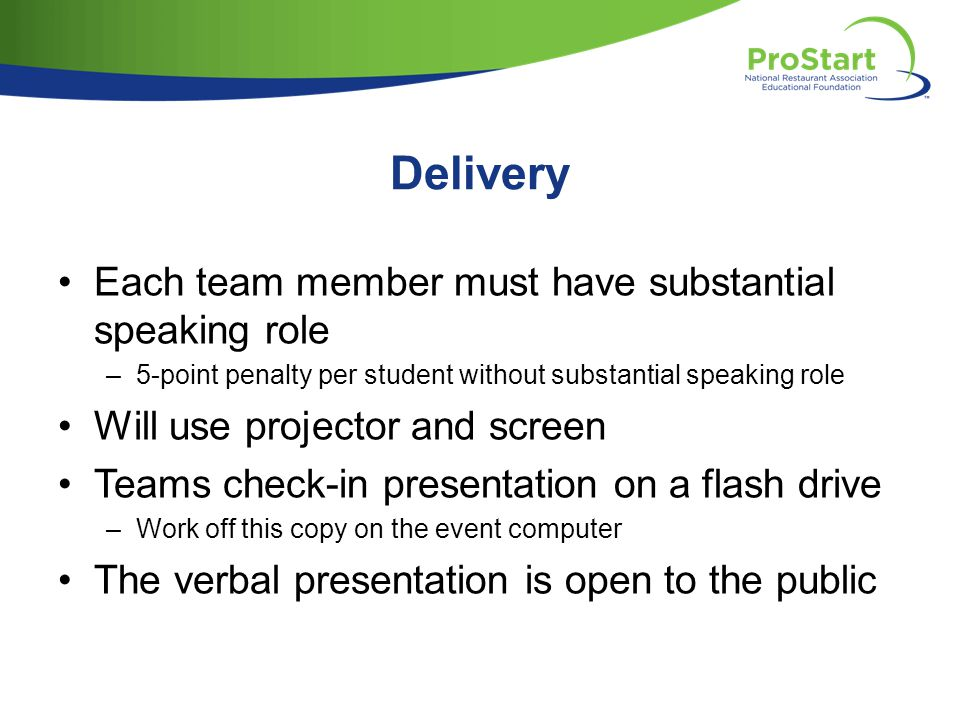 Delivery Each team member must have substantial speaking role –5-point penalty per student without substantial speaking role Will use projector and screen Teams check-in presentation on a flash drive –Work off this copy on the event computer The verbal presentation is open to the public