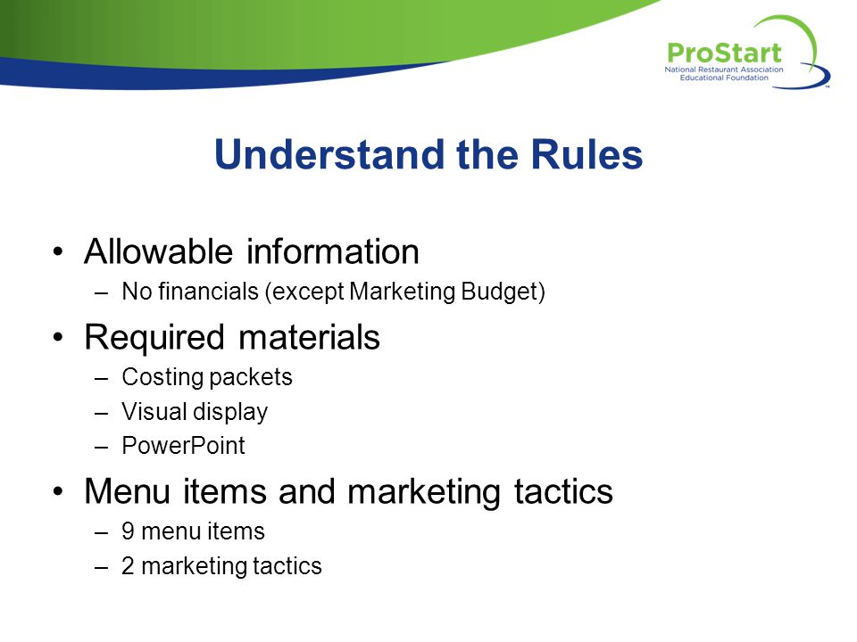 Understand the Rules Allowable information –No financials (except Marketing Budget) Required materials –Costing packets –Visual display –PowerPoint Menu items and marketing tactics –9 menu items –2 marketing tactics