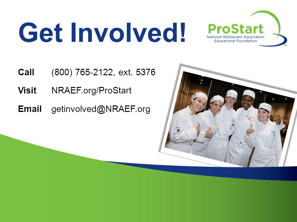 Get Involved! Call(800) 765-2122, ext. 5376 VisitNRAEF.org/ProStart Emailgetinvolved@NRAEF.org