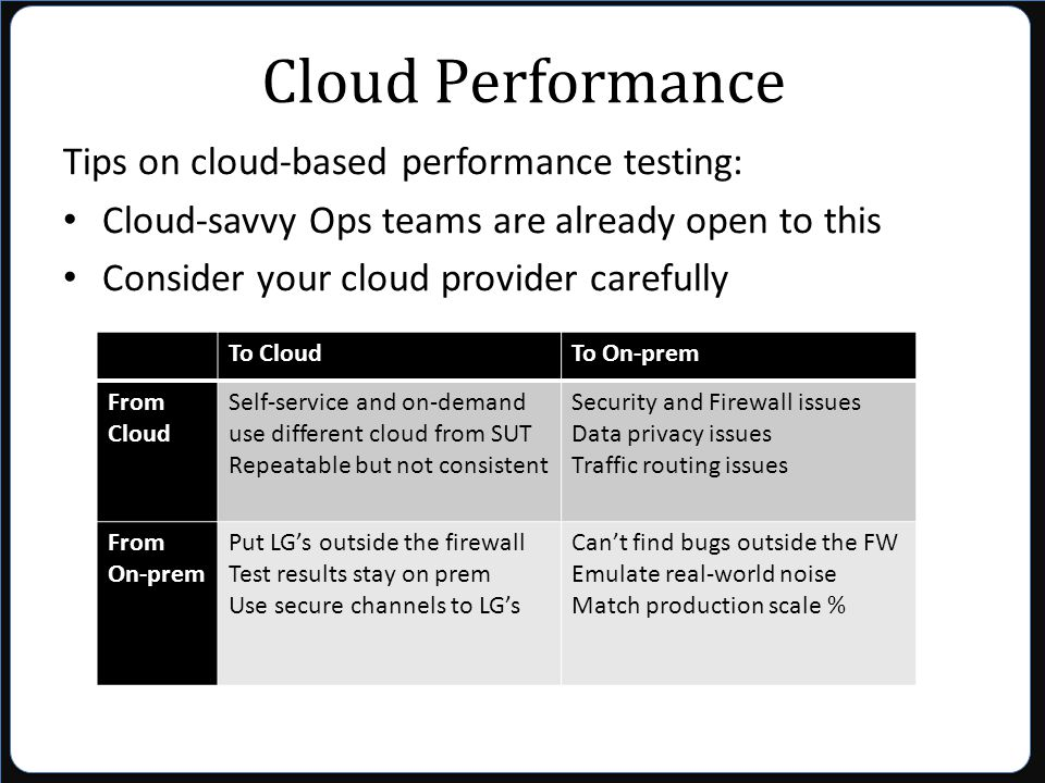 Cloud Performance Tips on cloud-based performance testing: Cloud-savvy Ops teams are already open to this Consider your cloud provider carefully To CloudTo On-prem From Cloud Self-service and on-demand use different cloud from SUT Repeatable but not consistent Security and Firewall issues Data privacy issues Traffic routing issues From On-prem Put LG's outside the firewall Test results stay on prem Use secure channels to LG's Can't find bugs outside the FW Emulate real-world noise Match production scale %