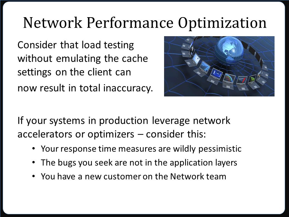 Network Performance Optimization Consider that load testing without emulating the cache settings on the client can now result in total inaccuracy.