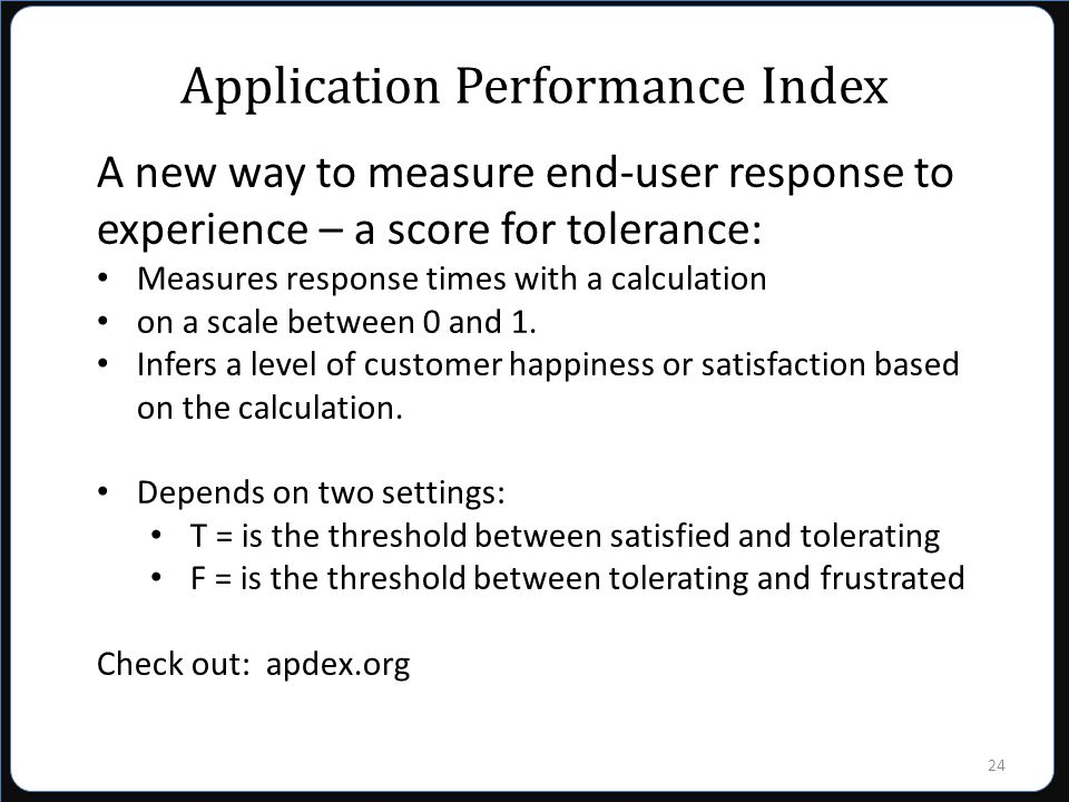 24 Application Performance Index A new way to measure end-user response to experience – a score for tolerance: Measures response times with a calculation on a scale between 0 and 1.