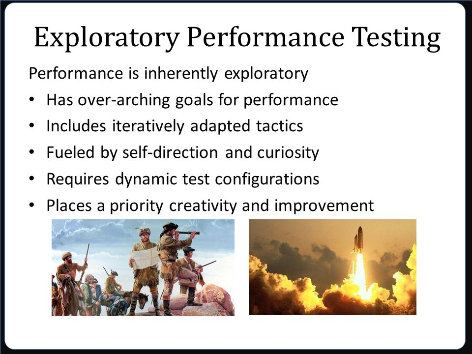 Exploratory Performance Testing Performance is inherently exploratory Has over-arching goals for performance Includes iteratively adapted tactics Fueled by self-direction and curiosity Requires dynamic test configurations Places a priority creativity and improvement