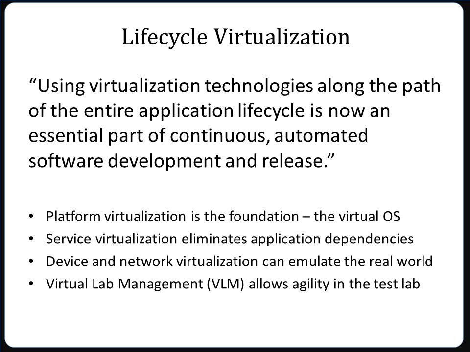 Lifecycle Virtualization Using virtualization technologies along the path of the entire application lifecycle is now an essential part of continuous, automated software development and release. Platform virtualization is the foundation – the virtual OS Service virtualization eliminates application dependencies Device and network virtualization can emulate the real world Virtual Lab Management (VLM) allows agility in the test lab