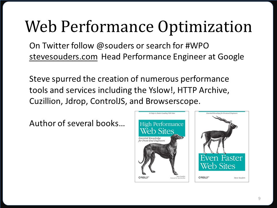 9 Web Performance Optimization On Twitter follow @souders or search for #WPO stevesouders.com Head Performance Engineer at Google Steve spurred the creation of numerous performance tools and services including the Yslow!, HTTP Archive, Cuzillion, Jdrop, ControlJS, and Browserscope.