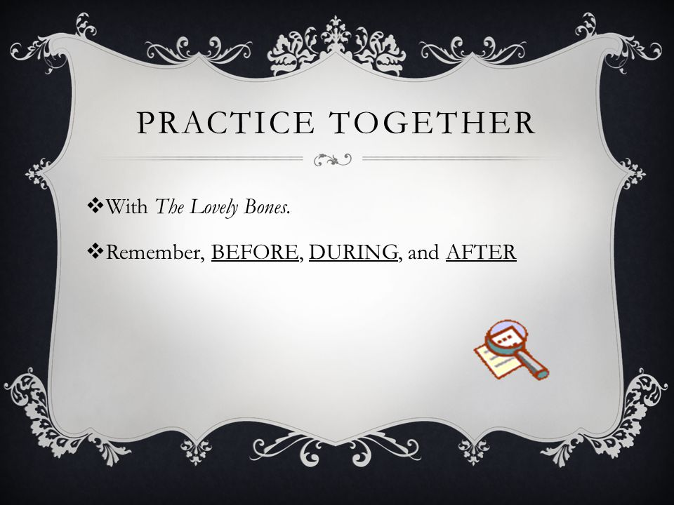 PRACTICE TOGETHER  With The Lovely Bones.  Remember, BEFORE, DURING, and AFTER
