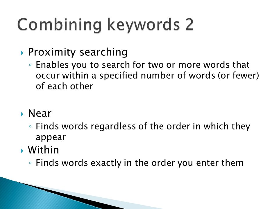  Proximity searching ◦ Enables you to search for two or more words that occur within a specified number of words (or fewer) of each other  Near ◦ Finds words regardless of the order in which they appear  Within ◦ Finds words exactly in the order you enter them