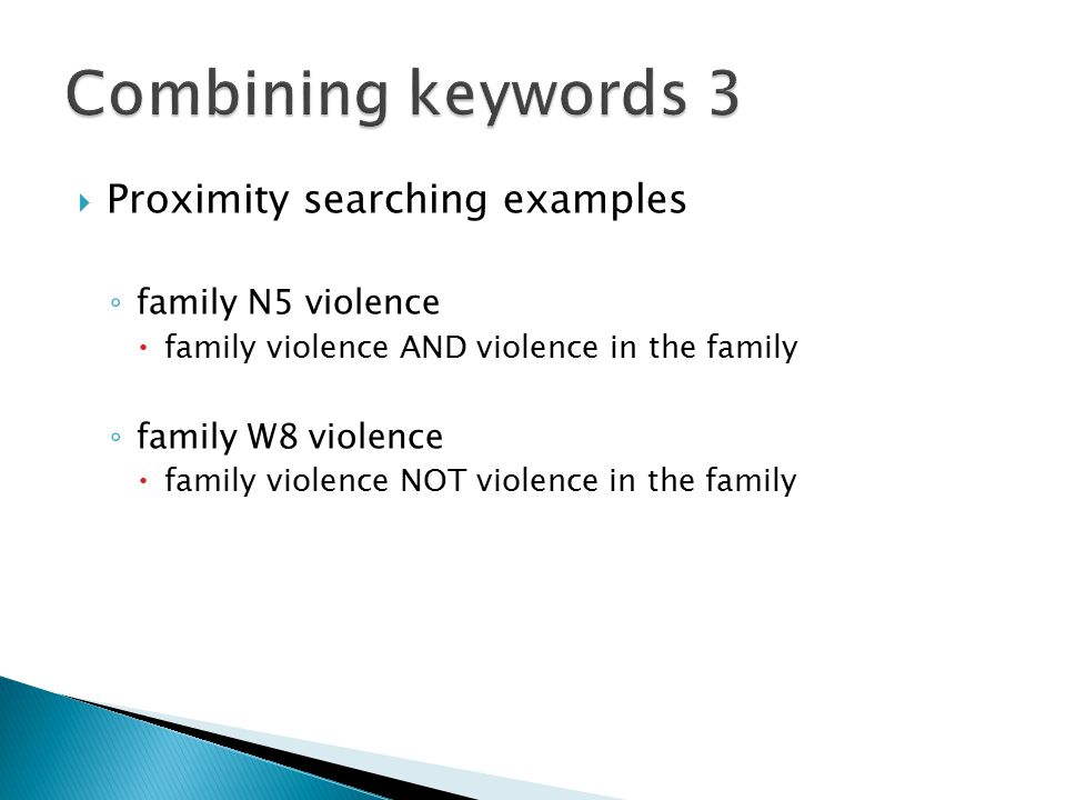  Proximity searching examples ◦ family N5 violence  family violence AND violence in the family ◦ family W8 violence  family violence NOT violence in the family