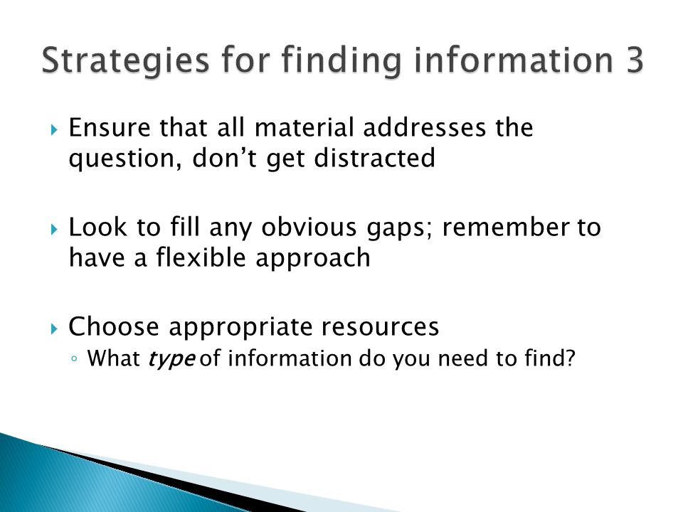  Ensure that all material addresses the question, don't get distracted  Look to fill any obvious gaps; remember to have a flexible approach  Choose appropriate resources ◦ What type of information do you need to find
