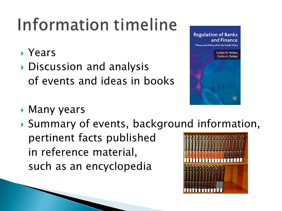  Years  Discussion and analysis of events and ideas in books  Many years  Summary of events, background information, pertinent facts published in reference material, such as an encyclopedia