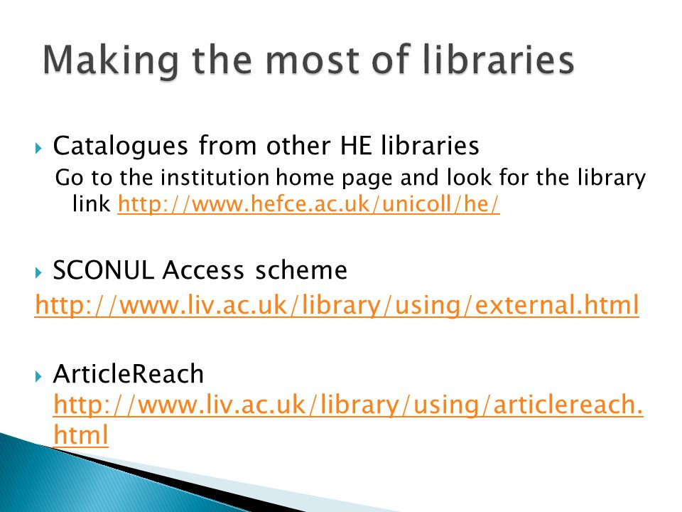  Catalogues from other HE libraries Go to the institution home page and look for the library link http://www.hefce.ac.uk/unicoll/he/http://www.hefce.ac.uk/unicoll/he/  SCONUL Access scheme http://www.liv.ac.uk/library/using/external.html  ArticleReach http://www.liv.ac.uk/library/using/articlereach.