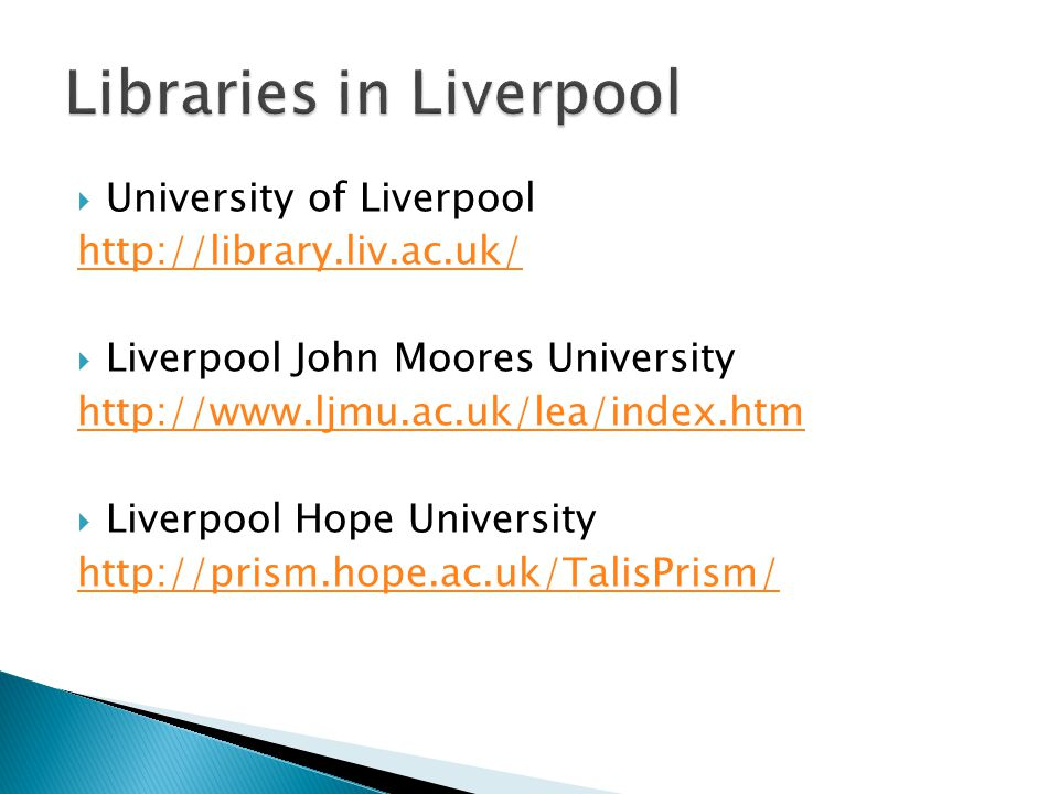  University of Liverpool http://library.liv.ac.uk/  Liverpool John Moores University http://www.ljmu.ac.uk/lea/index.htm  Liverpool Hope University http://prism.hope.ac.uk/TalisPrism/