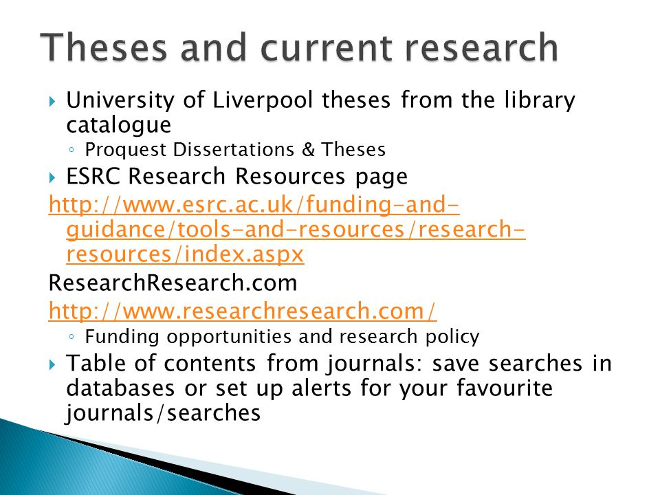  University of Liverpool theses from the library catalogue ◦ Proquest Dissertations & Theses  ESRC Research Resources page http://www.esrc.ac.uk/funding-and- guidance/tools-and-resources/research- resources/index.aspx ResearchResearch.com http://www.researchresearch.com/ ◦ Funding opportunities and research policy  Table of contents from journals: save searches in databases or set up alerts for your favourite journals/searches