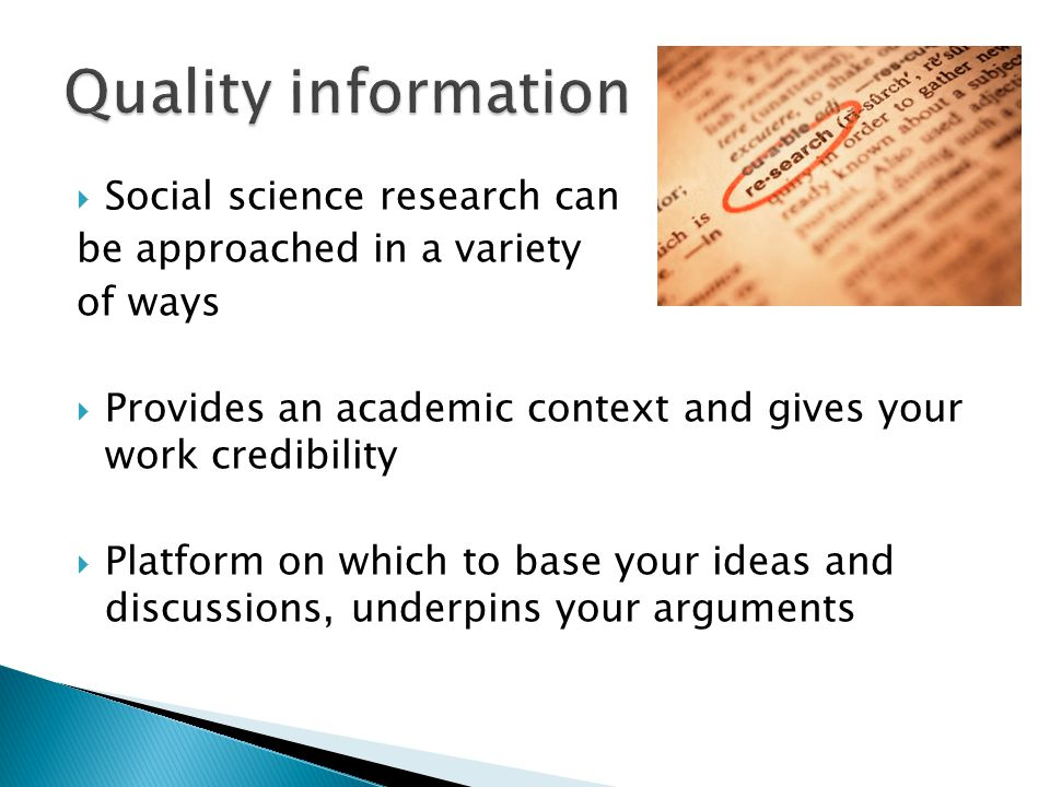  Social science research can be approached in a variety of ways  Provides an academic context and gives your work credibility  Platform on which to base your ideas and discussions, underpins your arguments