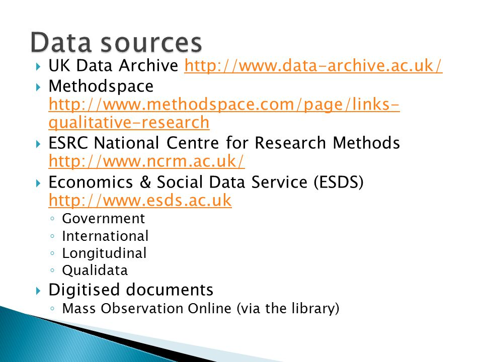  UK Data Archive http://www.data-archive.ac.uk/http://www.data-archive.ac.uk/  Methodspace http://www.methodspace.com/page/links- qualitative-research http://www.methodspace.com/page/links- qualitative-research  ESRC National Centre for Research Methods http://www.ncrm.ac.uk/ http://www.ncrm.ac.uk/  Economics & Social Data Service (ESDS) http://www.esds.ac.uk http://www.esds.ac.uk ◦ Government ◦ International ◦ Longitudinal ◦ Qualidata  Digitised documents ◦ Mass Observation Online (via the library)