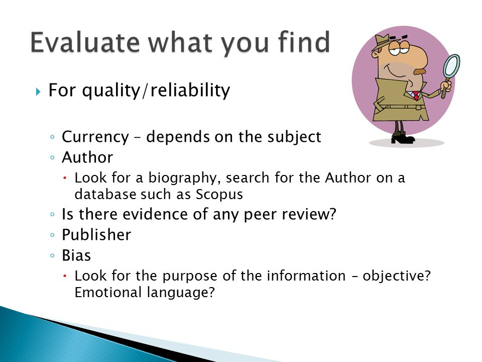  For quality/reliability ◦ Currency – depends on the subject ◦ Author  Look for a biography, search for the Author on a database such as Scopus ◦ Is there evidence of any peer review.