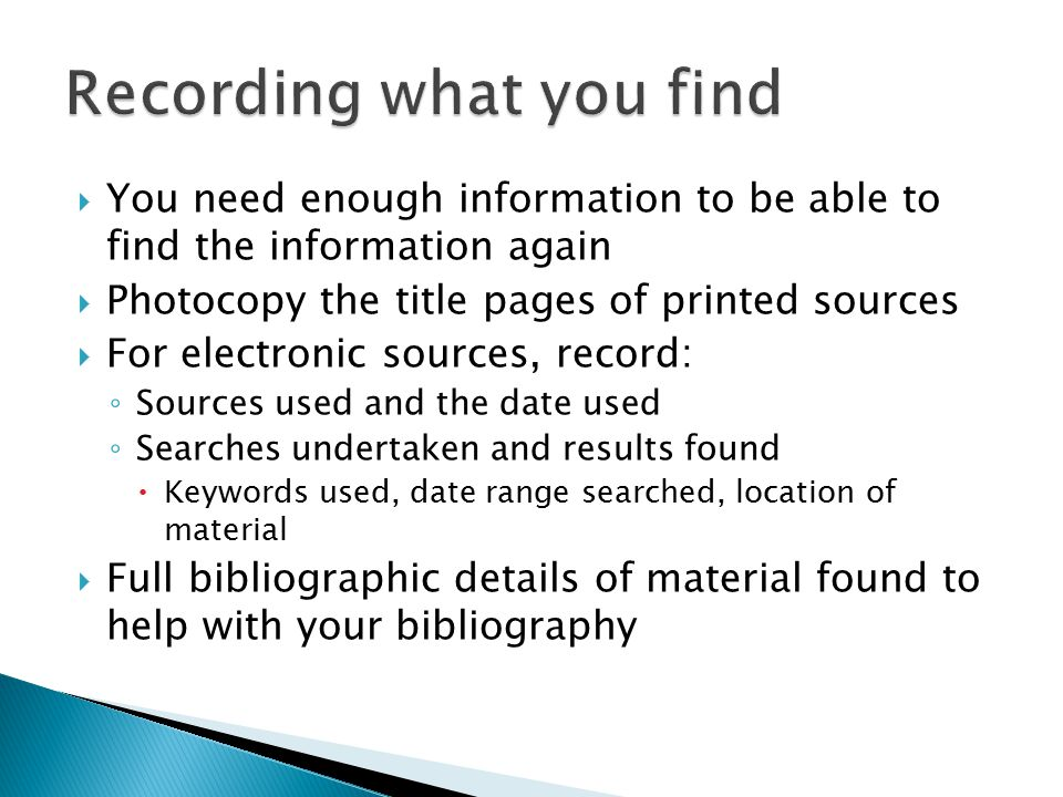  You need enough information to be able to find the information again  Photocopy the title pages of printed sources  For electronic sources, record: ◦ Sources used and the date used ◦ Searches undertaken and results found  Keywords used, date range searched, location of material  Full bibliographic details of material found to help with your bibliography