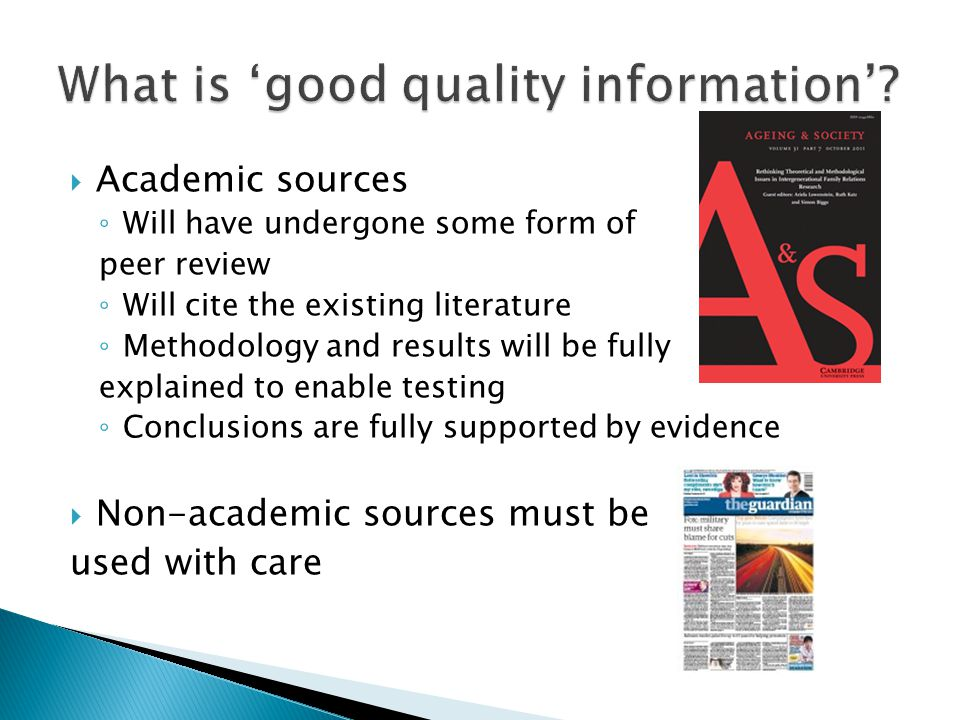  Academic sources ◦ Will have undergone some form of peer review ◦ Will cite the existing literature ◦ Methodology and results will be fully explained to enable testing ◦ Conclusions are fully supported by evidence  Non-academic sources must be used with care