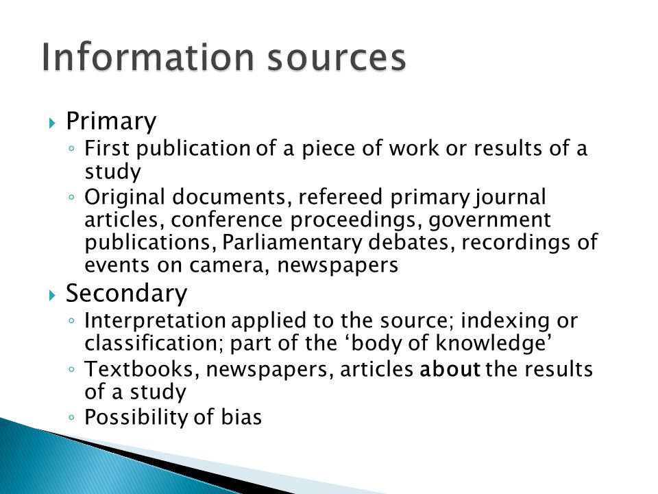  Primary ◦ First publication of a piece of work or results of a study ◦ Original documents, refereed primary journal articles, conference proceedings, government publications, Parliamentary debates, recordings of events on camera, newspapers  Secondary ◦ Interpretation applied to the source; indexing or classification; part of the 'body of knowledge' ◦ Textbooks, newspapers, articles about the results of a study ◦ Possibility of bias
