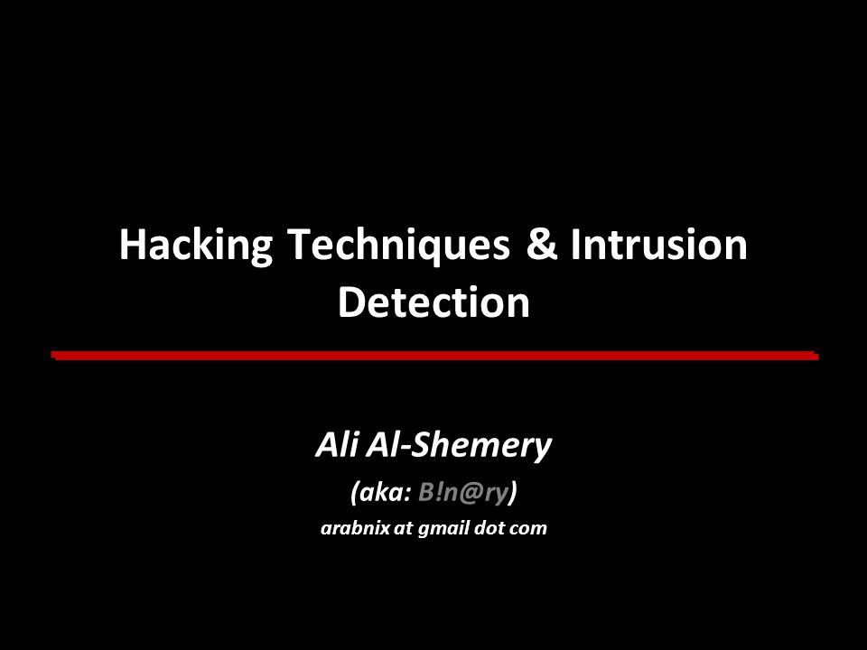 Hacking Techniques & Intrusion Detection Ali Al-Shemery (aka: B!n@ry) arabnix at gmail dot com Ali Al-Shemery (aka: B!n@ry) arabnix at gmail dot com