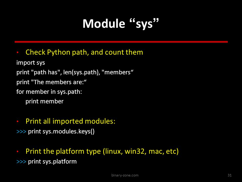 binary-zone.com31 Module sys Check Python path, and count them import sys print path has , len(sys.path), members print The members are: for member in sys.path: print member Print all imported modules: >>> print sys.modules.keys() Print the platform type (linux, win32, mac, etc) >>> print sys.platform Check Python path, and count them import sys print path has , len(sys.path), members print The members are: for member in sys.path: print member Print all imported modules: >>> print sys.modules.keys() Print the platform type (linux, win32, mac, etc) >>> print sys.platform