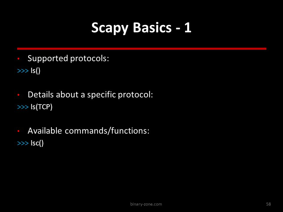 binary-zone.com58 Scapy Basics - 1 Supported protocols: >>> ls() Details about a specific protocol: >>> ls(TCP) Available commands/functions: >>> lsc() Supported protocols: >>> ls() Details about a specific protocol: >>> ls(TCP) Available commands/functions: >>> lsc()