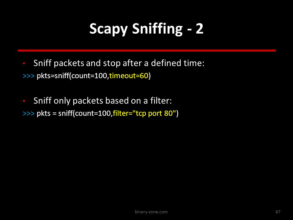 binary-zone.com67 Scapy Sniffing - 2 Sniff packets and stop after a defined time: >>> pkts=sniff(count=100,timeout=60) Sniff only packets based on a filter: >>> pkts = sniff(count=100,filter= tcp port 80 ) Sniff packets and stop after a defined time: >>> pkts=sniff(count=100,timeout=60) Sniff only packets based on a filter: >>> pkts = sniff(count=100,filter= tcp port 80 )