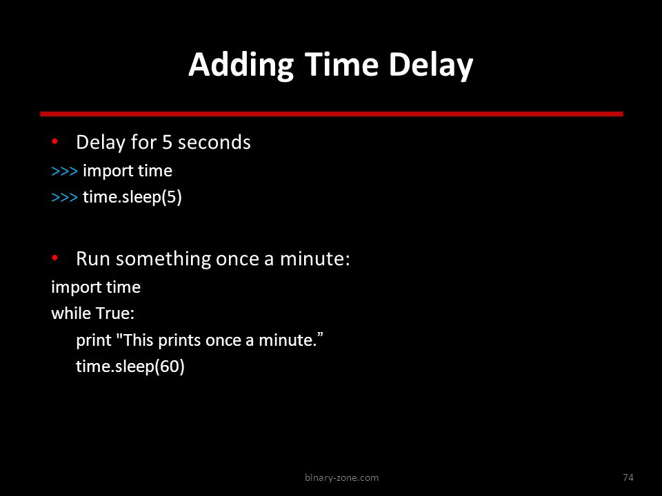 binary-zone.com74 Adding Time Delay Delay for 5 seconds >>> import time >>> time.sleep(5) Run something once a minute: import time while True: print This prints once a minute. time.sleep(60) Delay for 5 seconds >>> import time >>> time.sleep(5) Run something once a minute: import time while True: print This prints once a minute. time.sleep(60) http://stackoverflow.com/questions/510348/how-can-i-make-a-time-delay-in-python
