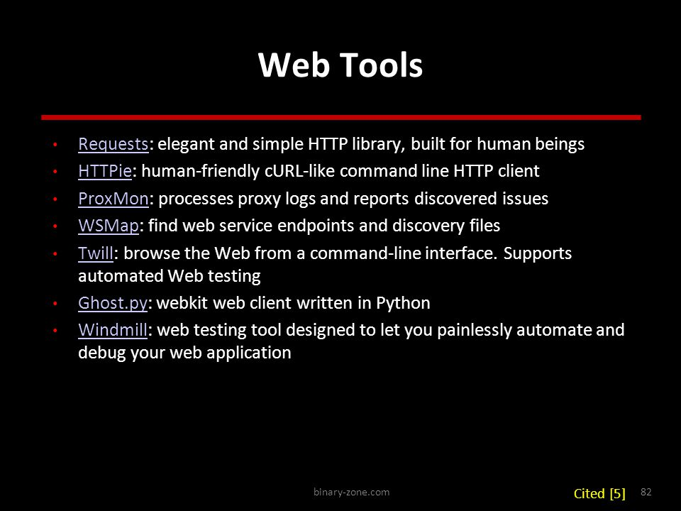 binary-zone.com82 Web Tools Requests: elegant and simple HTTP library, built for human beings Requests HTTPie: human-friendly cURL-like command line HTTP client HTTPie ProxMon: processes proxy logs and reports discovered issues ProxMon WSMap: find web service endpoints and discovery files WSMap Twill: browse the Web from a command-line interface.