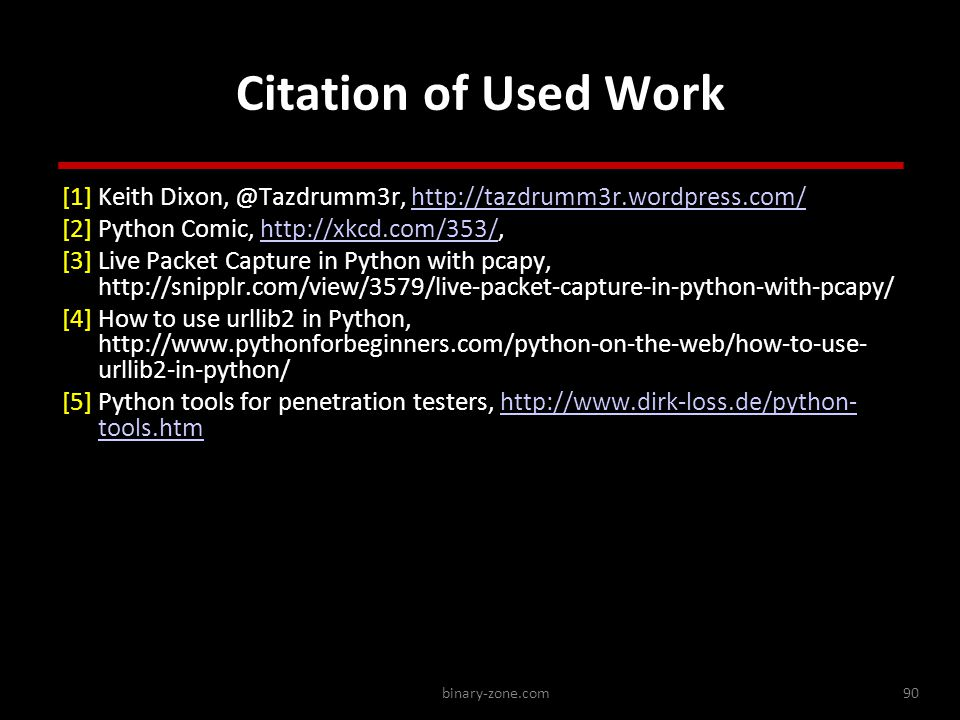 binary-zone.com90 Citation of Used Work [1] Keith Dixon, @Tazdrumm3r, http://tazdrumm3r.wordpress.com/http://tazdrumm3r.wordpress.com/ [2] Python Comic, http://xkcd.com/353/,http://xkcd.com/353/ [3] Live Packet Capture in Python with pcapy, http://snipplr.com/view/3579/live-packet-capture-in-python-with-pcapy/ [4] How to use urllib2 in Python, http://www.pythonforbeginners.com/python-on-the-web/how-to-use- urllib2-in-python/ [5] Python tools for penetration testers, http://www.dirk-loss.de/python- tools.htmhttp://www.dirk-loss.de/python- tools.htm [1] Keith Dixon, @Tazdrumm3r, http://tazdrumm3r.wordpress.com/http://tazdrumm3r.wordpress.com/ [2] Python Comic, http://xkcd.com/353/,http://xkcd.com/353/ [3] Live Packet Capture in Python with pcapy, http://snipplr.com/view/3579/live-packet-capture-in-python-with-pcapy/ [4] How to use urllib2 in Python, http://www.pythonforbeginners.com/python-on-the-web/how-to-use- urllib2-in-python/ [5] Python tools for penetration testers, http://www.dirk-loss.de/python- tools.htmhttp://www.dirk-loss.de/python- tools.htm