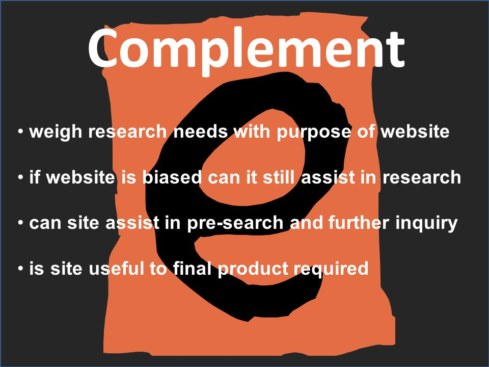 Complement weigh research needs with purpose of website if website is biased can it still assist in research can site assist in pre-search and further inquiry is site useful to final product required