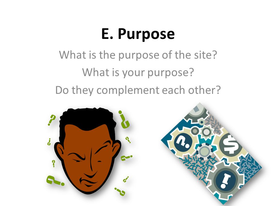 Purpose Of Site investigate reason for site's existence dissect website domain (URL address) investigate site for more information sway, start movement, make money, share, educate