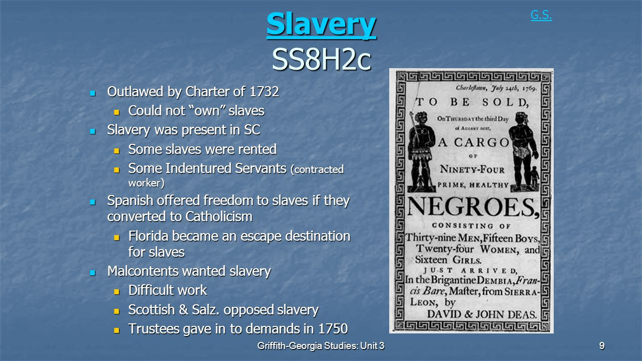 9 Slavery Slavery SS8H2c Slavery Outlawed by Charter of 1732 Outlawed by Charter of 1732 Could not own slaves Could not own slaves Slavery was present in SC Slavery was present in SC Some slaves were rented Some slaves were rented Some Indentured Servants (contracted worker) Some Indentured Servants (contracted worker) Spanish offered freedom to slaves if they converted to Catholicism Spanish offered freedom to slaves if they converted to Catholicism Florida became an escape destination for slaves Florida became an escape destination for slaves Malcontents wanted slavery Malcontents wanted slavery Difficult work Difficult work Scottish & Salz.