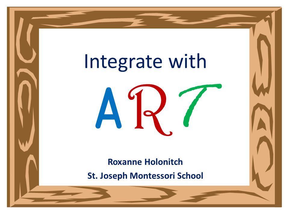 Integrate with A R T Roxanne Holonitch St. Joseph Montessori School