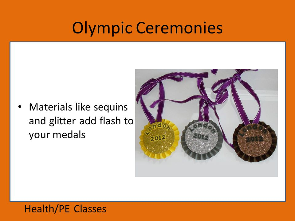 Olympic Ceremonies Materials like sequins and glitter add flash to your medals Health/PE Classes