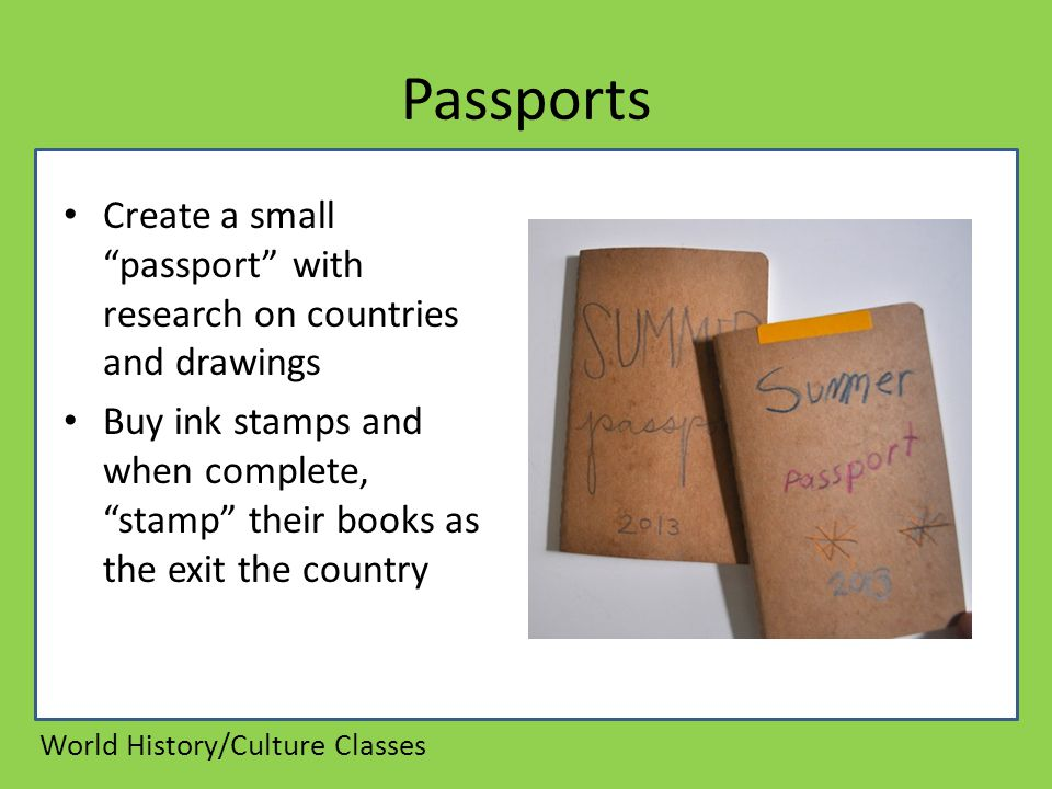Passports Create a small passport with research on countries and drawings Buy ink stamps and when complete, stamp their books as the exit the country World History/Culture Classes