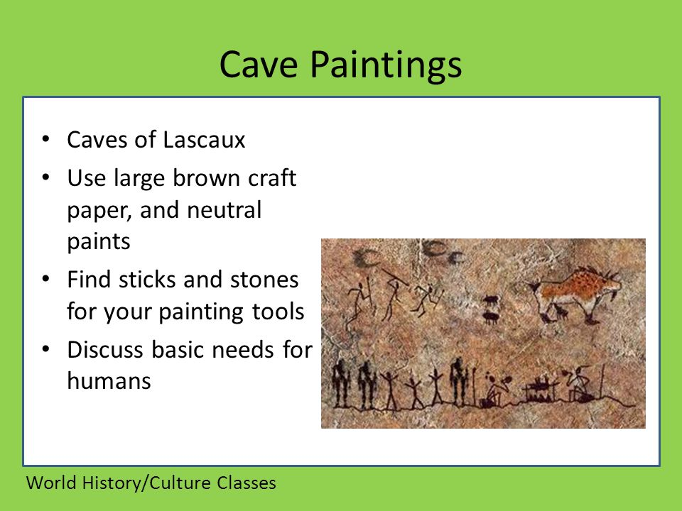 Cave Paintings Caves of Lascaux Use large brown craft paper, and neutral paints Find sticks and stones for your painting tools Discuss basic needs for humans World History/Culture Classes