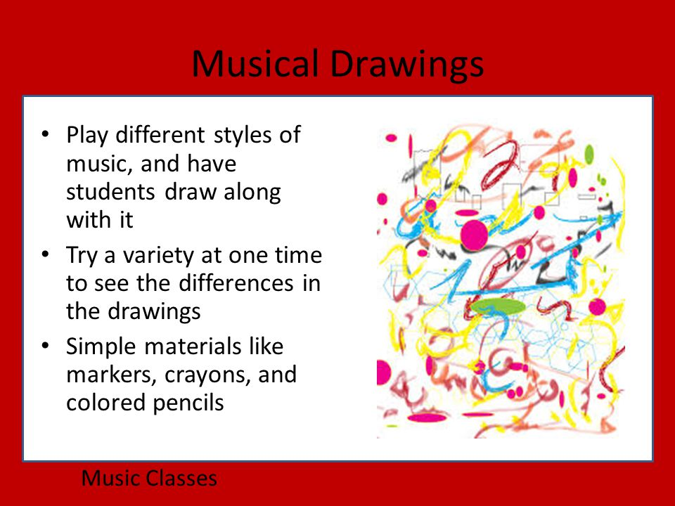 Musical Drawings Music Classes Play different styles of music, and have students draw along with it Try a variety at one time to see the differences in the drawings Simple materials like markers, crayons, and colored pencils