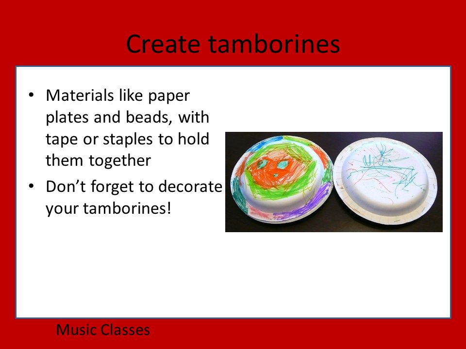 Create tamborines Music Classes Materials like paper plates and beads, with tape or staples to hold them together Don't forget to decorate your tamborines!