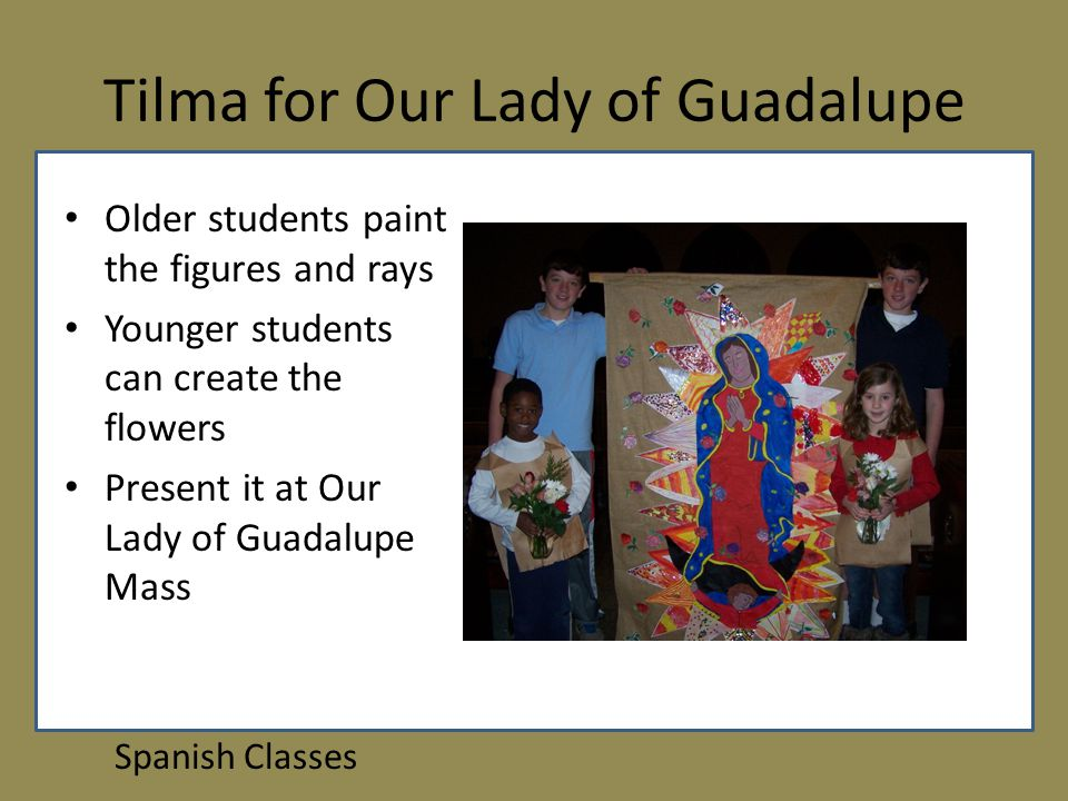 Tilma for Our Lady of Guadalupe Spanish Classes Older students paint the figures and rays Younger students can create the flowers Present it at Our Lady of Guadalupe Mass